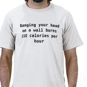 banging_your_head_on_a_wall_burns_150_calories_tshirt-p235352405897168105qw9y_400